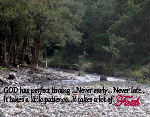 God has perfect timing...Never early...never late...It takes a little patience...It takes a lot of faith.